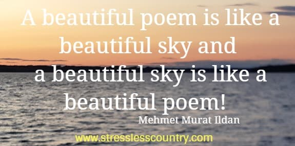 A beautiful poem is like a beautiful sky and a beautiful sky  is like a beautiful poem!  Mehmet Murat Ildan