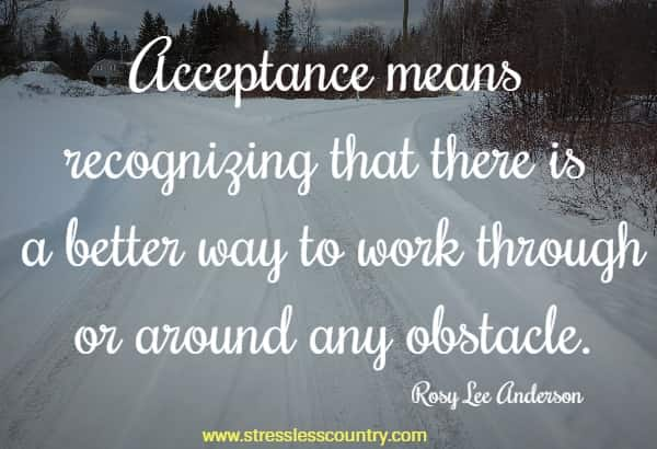 Acceptance means recognizing that there is a better way to work through or around any obstacle.