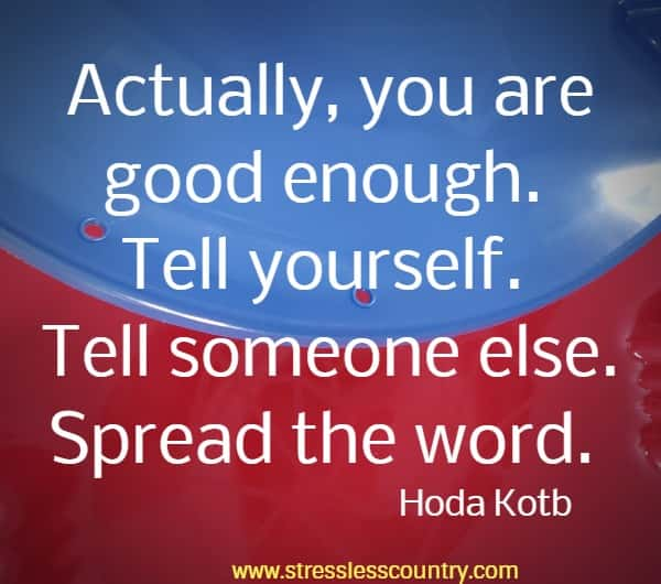 Actually, you are good enough. Tell yourself. Tell someone else. Spread the word.