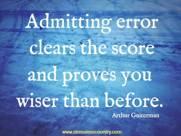 Admitting error clears the score and proves you wiser than before.