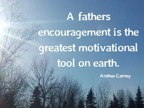 A fathers encouragement is the greatest motivational tool on earth.