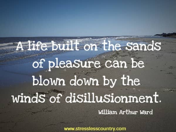 A life built on the sands of pleasure can be blown down by the winds of disillusionment.