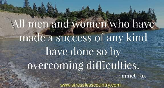 All men and women who have made a success of any kind have done  so by overcoming difficulties. Emmet Fox
