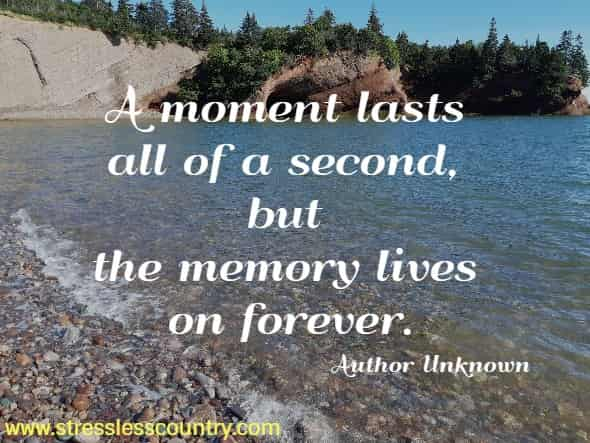 A moment lasts all of a second, but the memory lives on forever.  Author Unknown