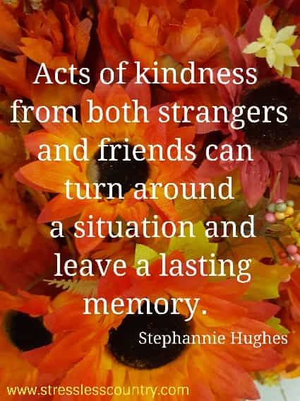 Acts of kindness from both strangers and friends can turn around  a situation and leave a lasting memory. Stephannie Hughes