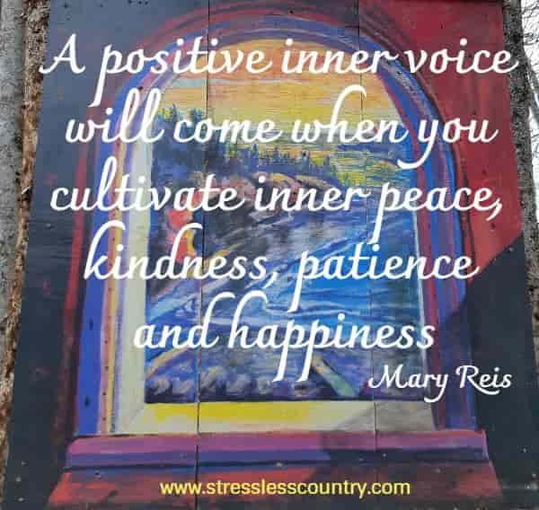 A positive inner voice will come when you cultivate inner peace, kindness, patience and happiness