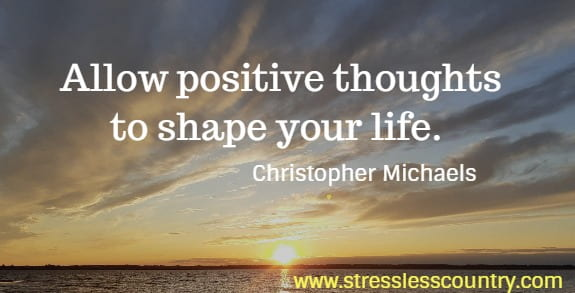 Allow positive thoughts to shape your life. Christopher Michaels