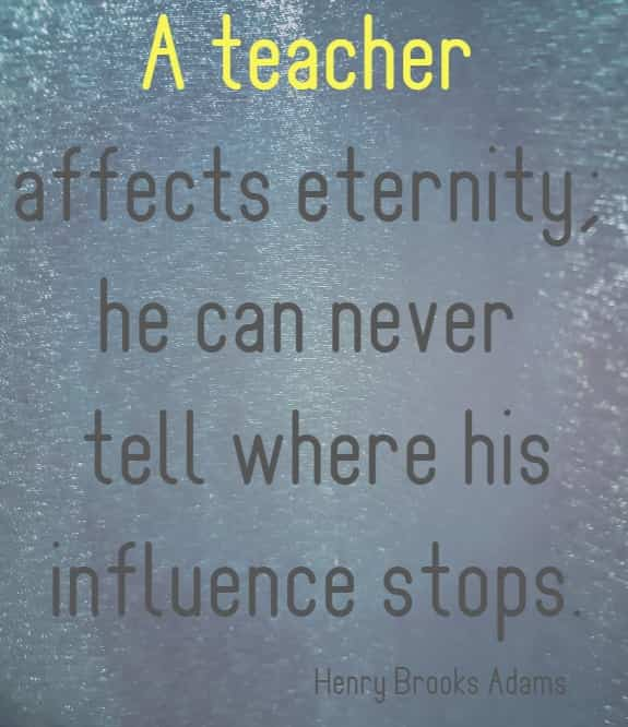 a teacher affects eternity; he can never ....