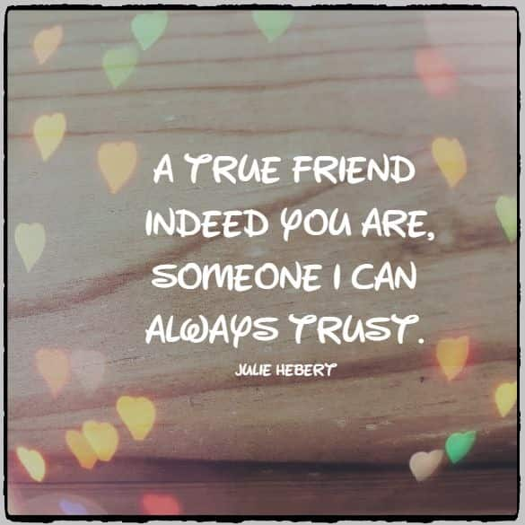 A true friend indeed you are, someone I can always trust.