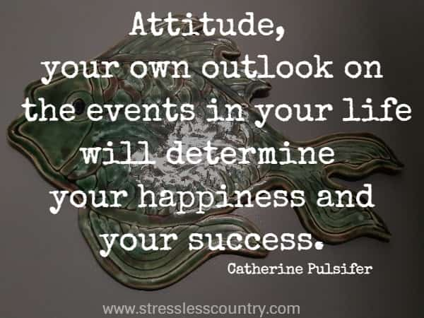 Attitude, your own outlook on the events in your life will determine your happiness and your success.