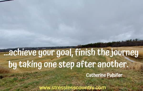 ...achieve your goal, finish the journey by taking one step after another.