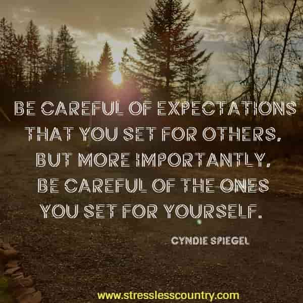 Be careful of expectations that you set for others, but more importantly, be careful of the ones you set for yourself.