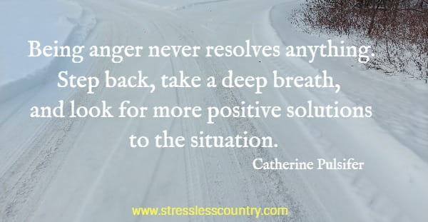 Being anger never resolves anything. Step back, take a deep breath, and look for more positive solutions to the situation.