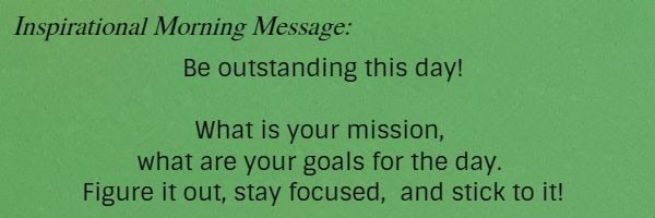 Inspirational Morning Message: Be outstanding this day! What is your mission, what are your goals for the day. Figure it out, stay focused,  and stick to it!