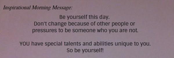 Inspirational Morning Message: Be yourself this day. Don't change because of other people or pressures to be someone who you are not. YOU have special talents and abilities unique to you. So be yourself!