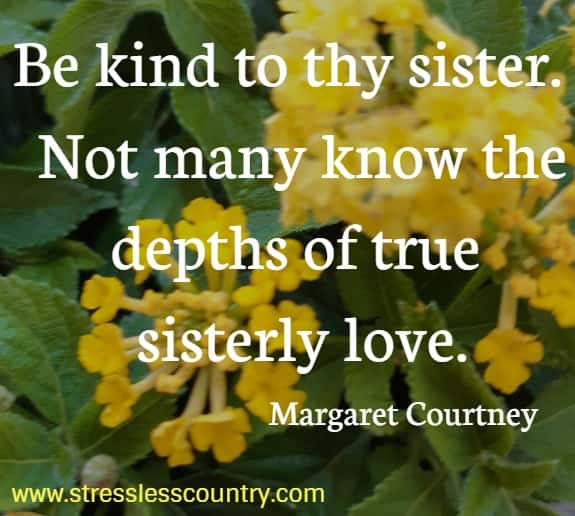 Be kind to thy sister.  Not many know the depths of true sisterly love.   Margaret Courtney
