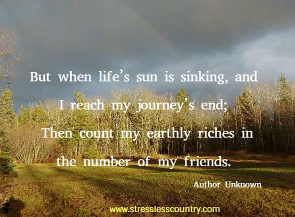 But when life's sun is sinking, and I reach my journey's end; Then count my earthly riches in the number of my friends.