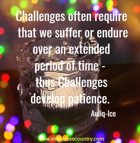 Challenges often require that we suffer or endure over an extended period of time - thus Challenges develop patience.