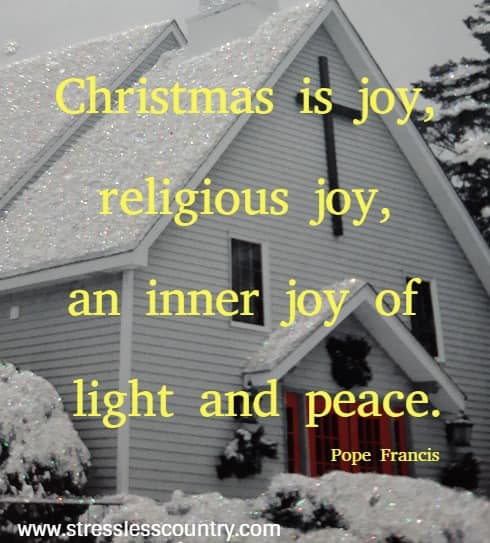 Christmas is joy, religious joy, an inner joy of light and peace. Pope Francis