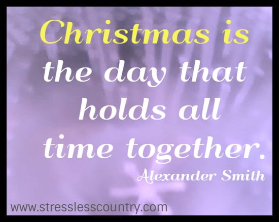Christmas is the day that holds all time together.  Alexander Smith