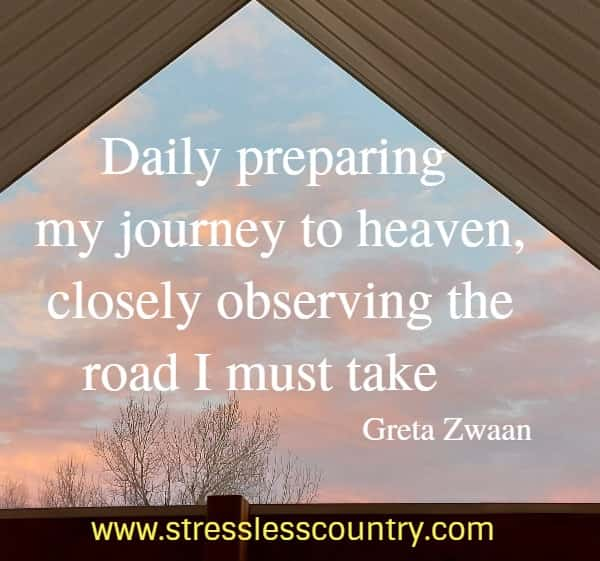 Daily preparing my journey to heaven, closely observing the road I must take