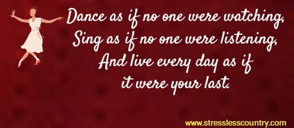 Dance as if no one were watching, Sing as if no one were listening, And live every day as if it were your last.