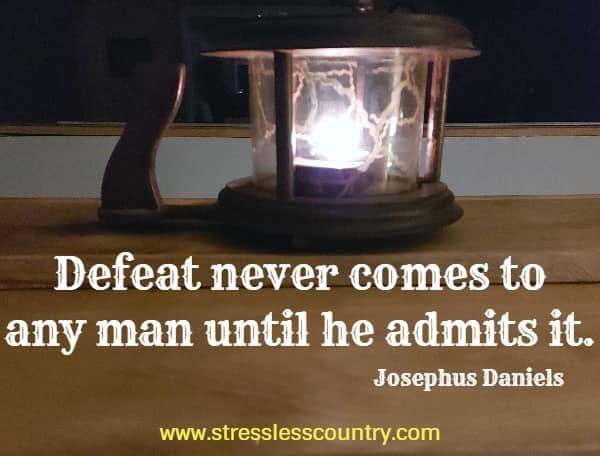 Defeat never comes to any man until he admits it.