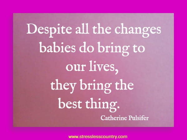 Despite all the changes babies do bring to our lives, they bring the best thing.