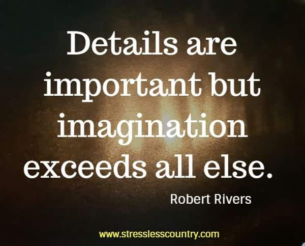 Details are important but imagination exceeds all else.