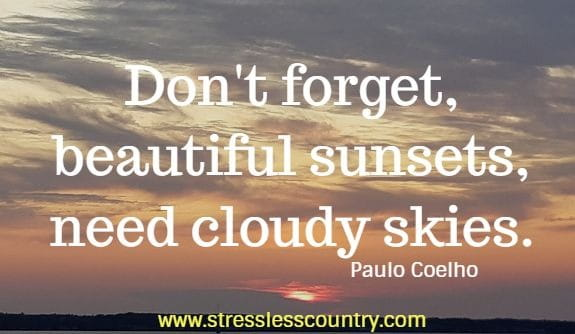 Don't forget, beautiful sunsets, need cloudy skies.   Paulo Coelho