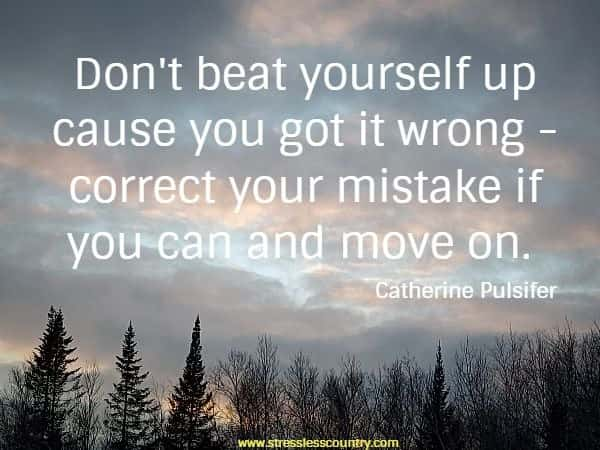 Don't beat yourself up cause you got it wrong - correct your mistake if you can and move on.