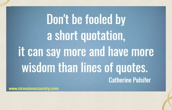 Don't be fooled by a short quotation, it can say more and have more wisdom than lines of quotes.