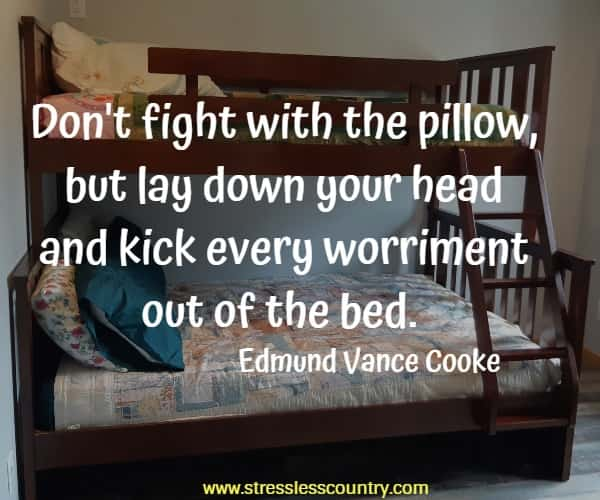 Don't fight with the pillow, but lay down your head and kick every worriment out of the bed.
