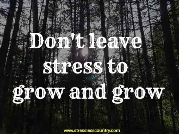 Don't leave stress to grow and grow
