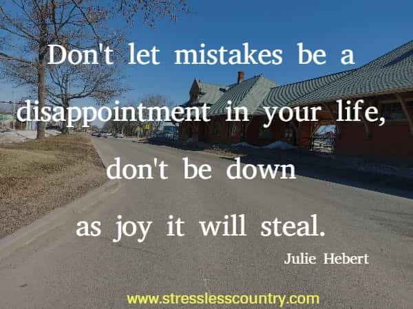 Don't let mistakes be a disappointment in your life, don't be down as joy it will steal.