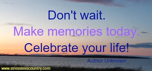 Don't wait. Make memories today. Celebrate your life!   Author Unknown