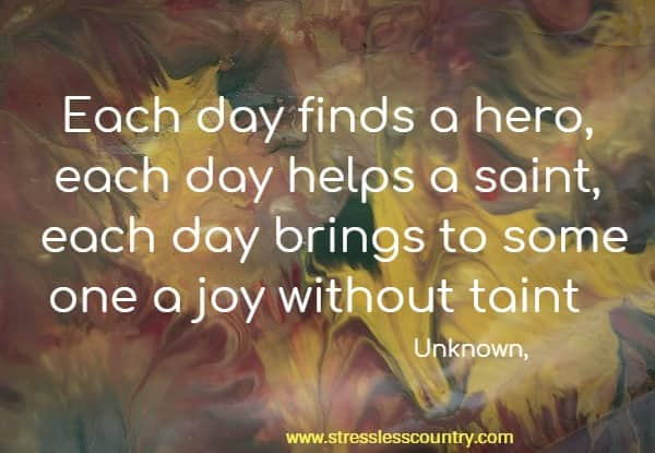 Each day finds a hero, each day helps a saint, each day brings to some one a joy without taint