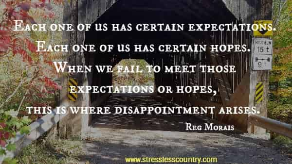 Each one of us has certain expectations. Each one of us has certain hopes. When we fail to meet those expectations or hopes, this is where disappointment arises.