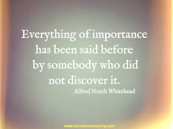 Everything of importance has been said before by somebody who did not discover it.