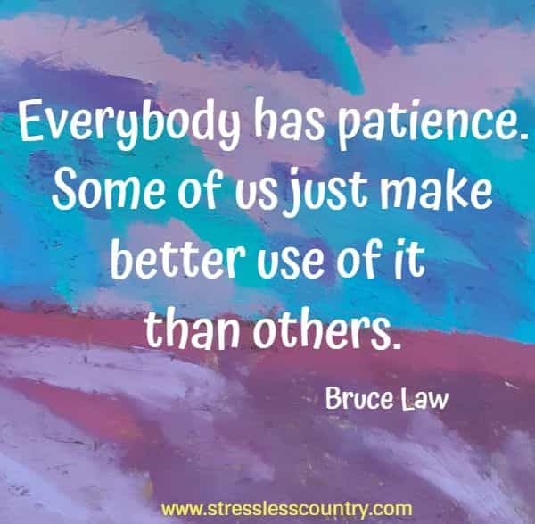 Everybody has patience. Some of us just make better use of it than others.