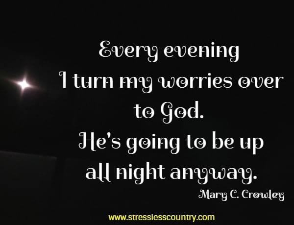 Every evening I turn my worries over to God.  He's going to be up all night anyway.