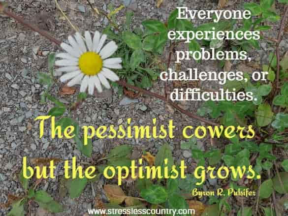 Everyone experiences problems, challenges, or difficulties. The pessimist cowers but the optimist grows.