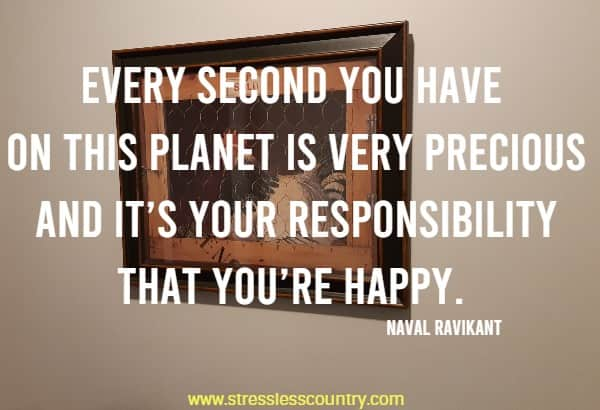 Every second you have on this planet is very precious and it's your responsibility that you're happy.
