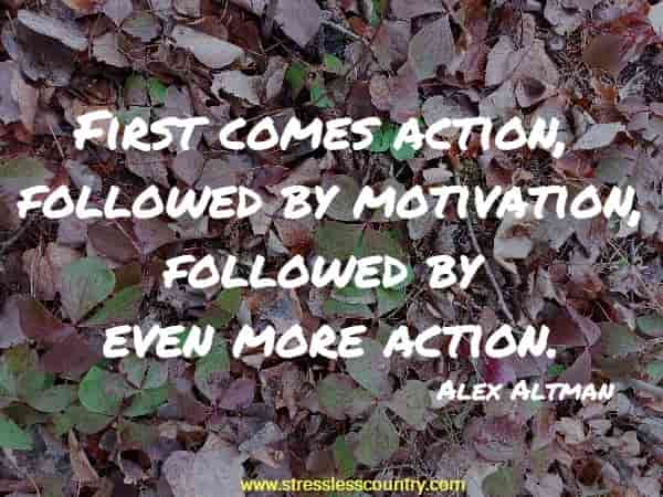 First comes action, followed by motivation, followed by even more action.