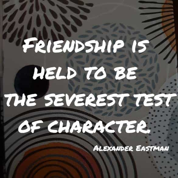Friendship is held to be the severest test of character.