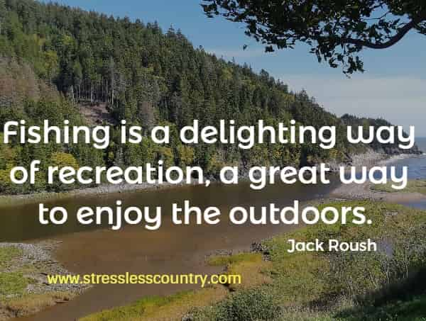 Fishing is a delighting way of recreation, a great way to enjoy the outdoors.