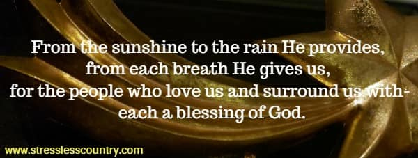 From the sunshine to the rain He provides, from each breath He gives us, for the people who love us and surround us with- each a blessing of God.