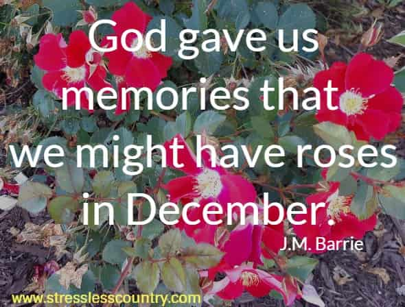 God gave us memories that we might have roses in December.    J.M. Barrie
