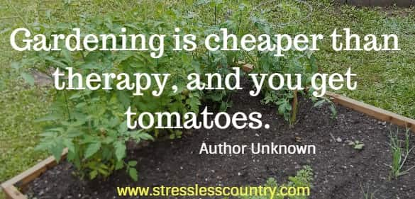 Gardening is cheaper than therapy, and you get tomatoes.     Author Unknown