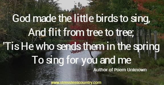God made the little birds to sing, And flit from tree to tree; 'Tis He who sends them in the spring To sing for you and me.